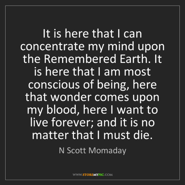 N Scott Momaday: It is here that I can concentrate my mind upon the Remembered...