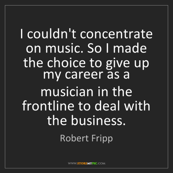 Robert Fripp: I couldn't concentrate on music. So I made the choice...