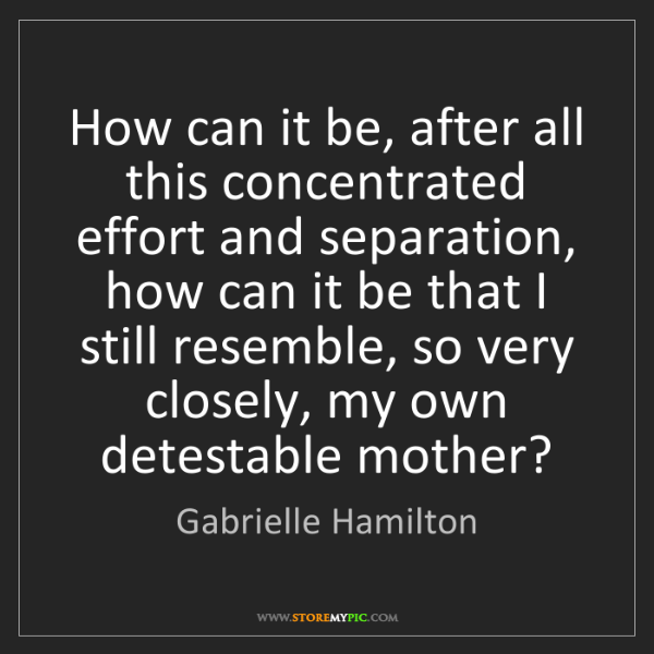 Gabrielle Hamilton: How can it be, after all this concentrated effort and...
