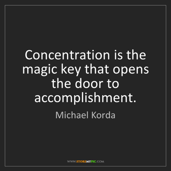 Michael Korda: Concentration is the magic key that opens the door to...