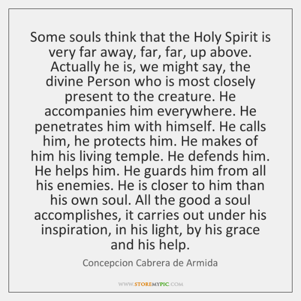 Some souls think that the Holy Spirit is very far away, far, ...