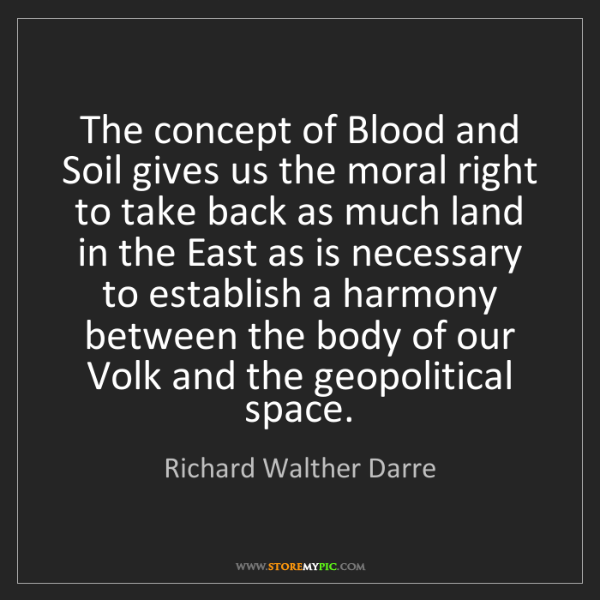 Richard Walther Darre: The concept of Blood and Soil gives us the moral right...