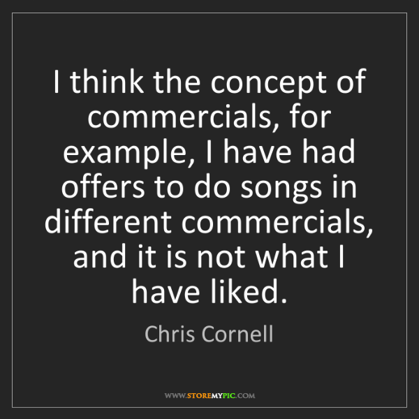 Chris Cornell: I think the concept of commercials, for example, I have...