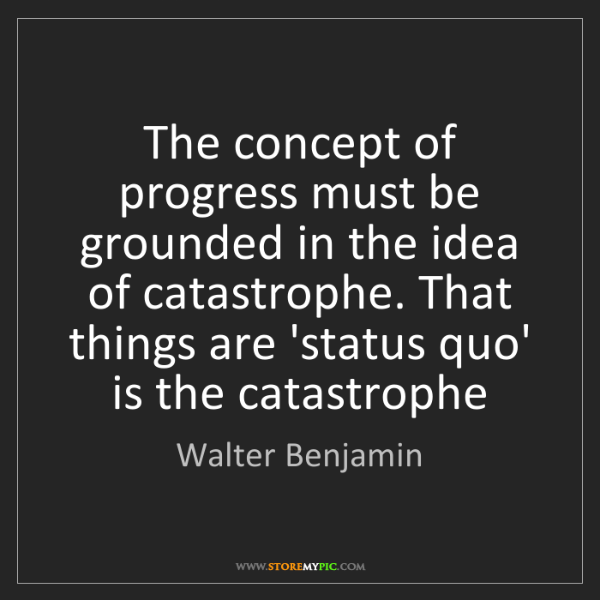Walter Benjamin: The concept of progress must be grounded in the idea...