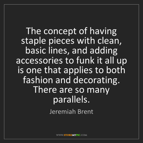 Jeremiah Brent: The concept of having staple pieces with clean, basic...