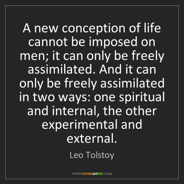 Leo Tolstoy: A new conception of life cannot be imposed on men; it...