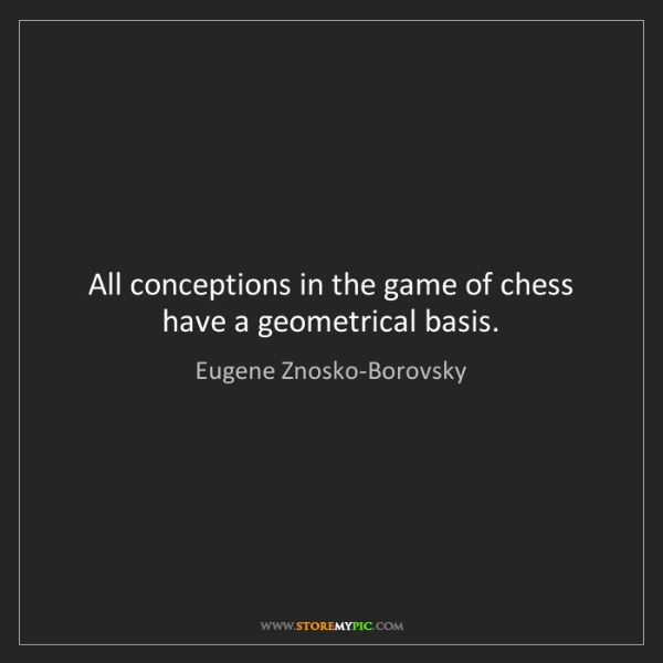Eugene Znosko-Borovsky: All conceptions in the game of chess have a geometrical...