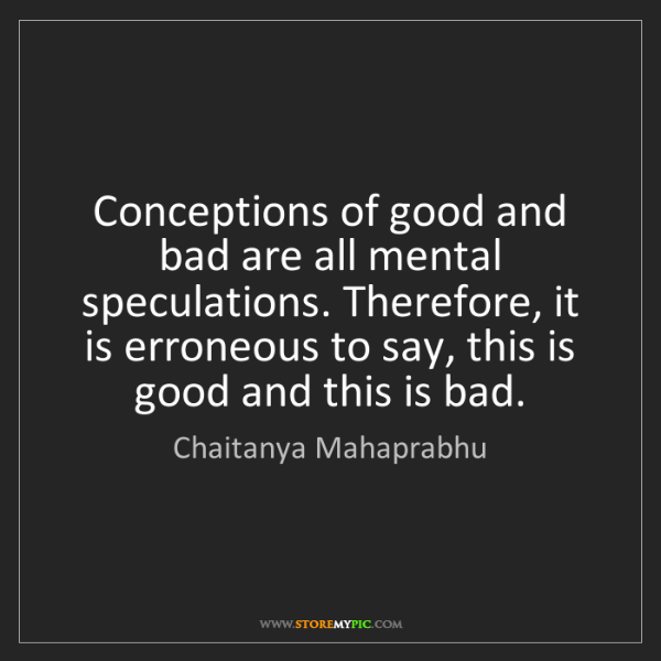 Chaitanya Mahaprabhu: Conceptions of good and bad are all mental speculations....