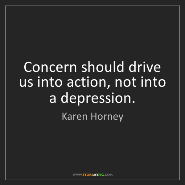Karen Horney: Concern should drive us into action, not into a depression.