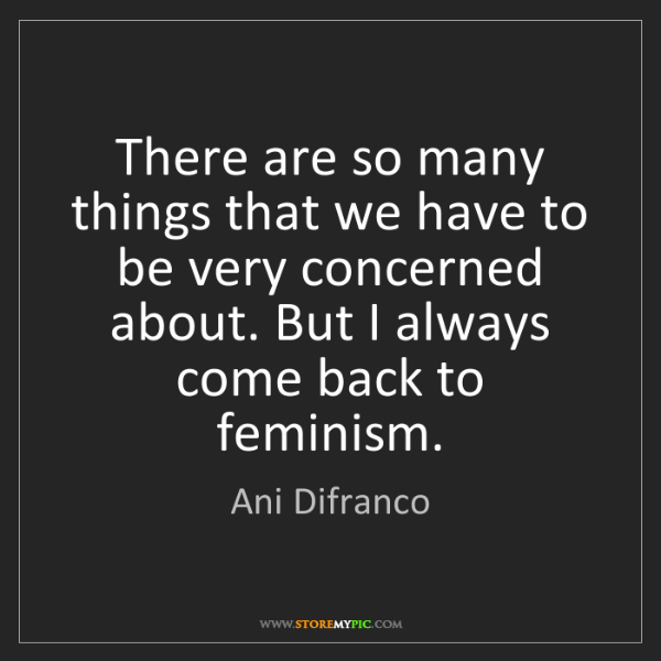 Ani Difranco: There are so many things that we have to be very concerned...