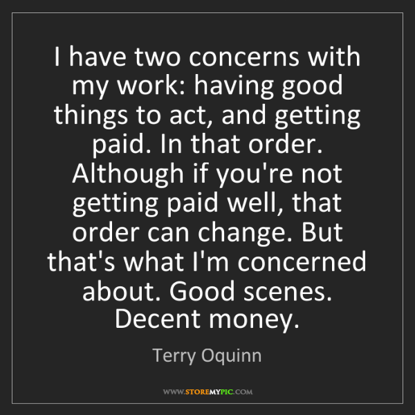 Terry Oquinn: I have two concerns with my work: having good things...