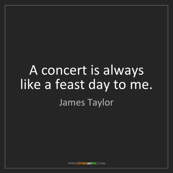 James Taylor: A concert is always like a feast day to me.