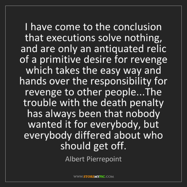 Albert Pierrepoint: I have come to the conclusion that executions solve nothing,...