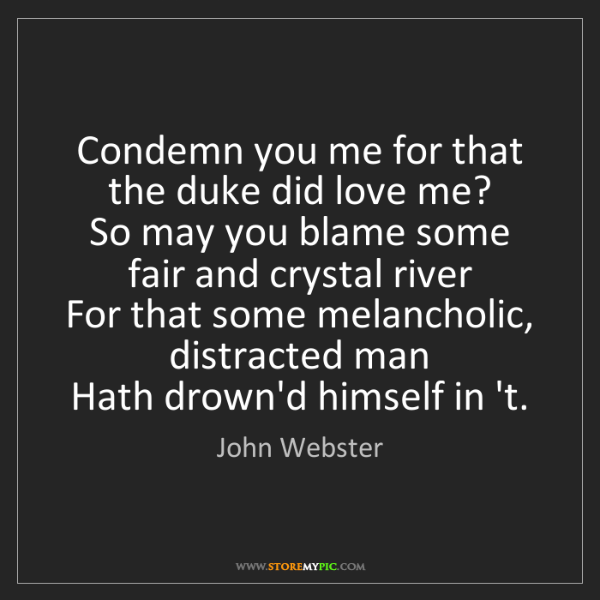 John Webster: Condemn you me for that the duke did love me?   So may...