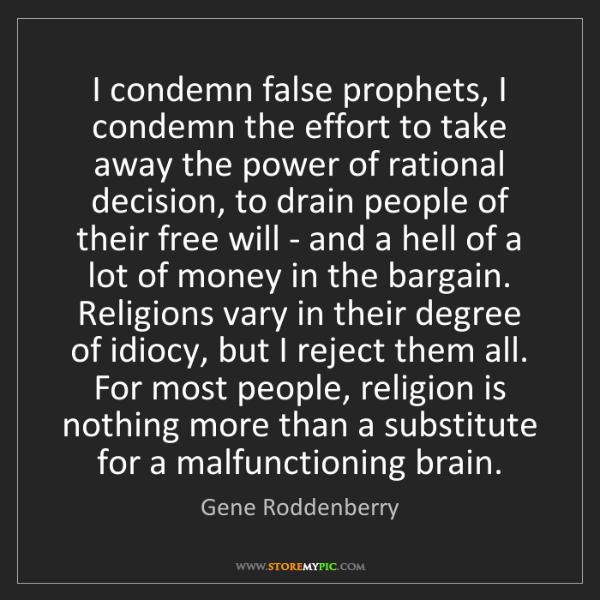 Gene Roddenberry: I condemn false prophets, I condemn the effort to take...