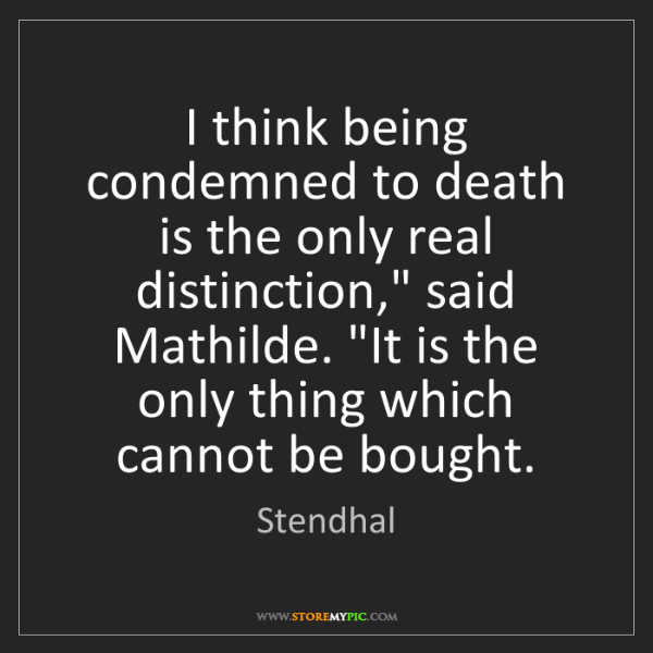 """Stendhal: I think being condemned to death is the only real distinction,""""..."""