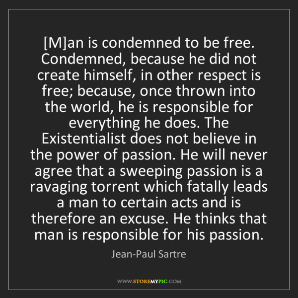 Jean-Paul Sartre: [M]an is condemned to be free. Condemned, because he...