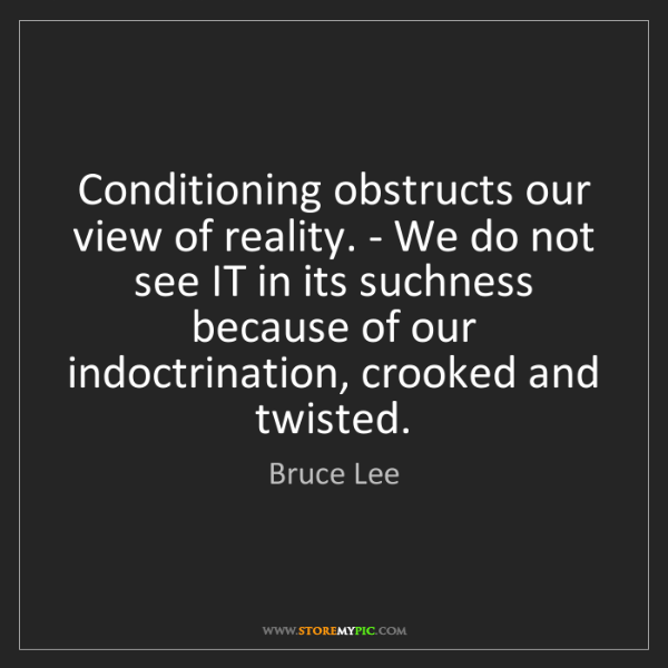 Bruce Lee: Conditioning obstructs our view of reality. - We do not...