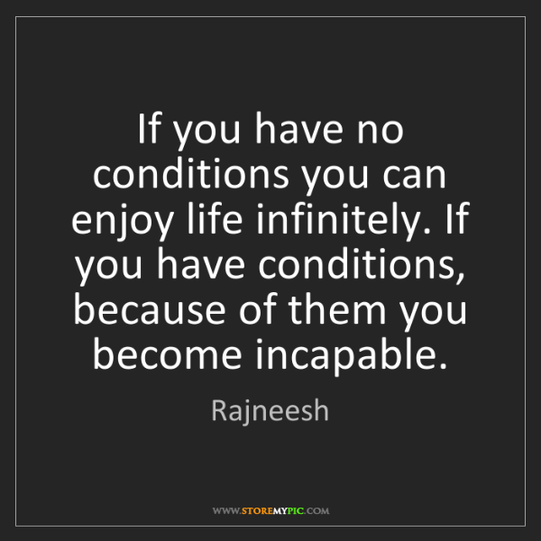 Rajneesh: If you have no conditions you can enjoy life infinitely....