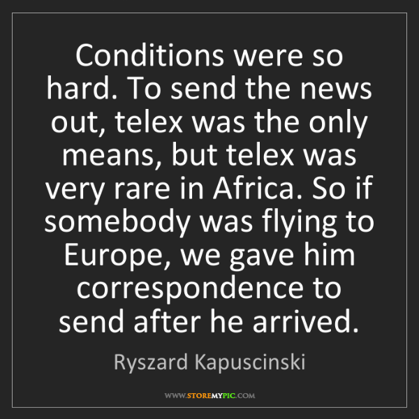Ryszard Kapuscinski: Conditions were so hard. To send the news out, telex...