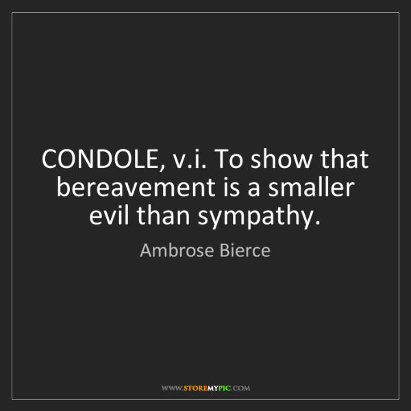 Ambrose Bierce: CONDOLE, v.i. To show that bereavement is a smaller evil...