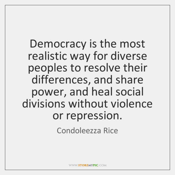 Democracy is the most realistic way for diverse peoples to resolve their ...