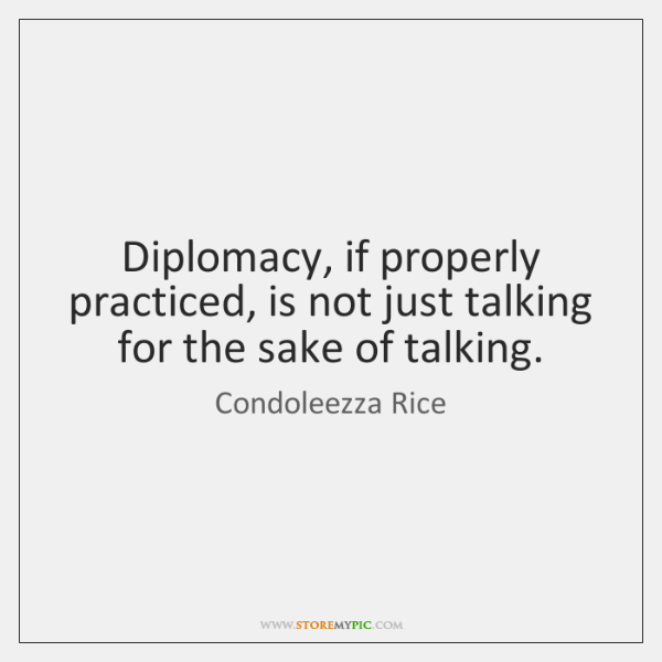 Diplomacy, if properly practiced, is not just talking for the sake of ...