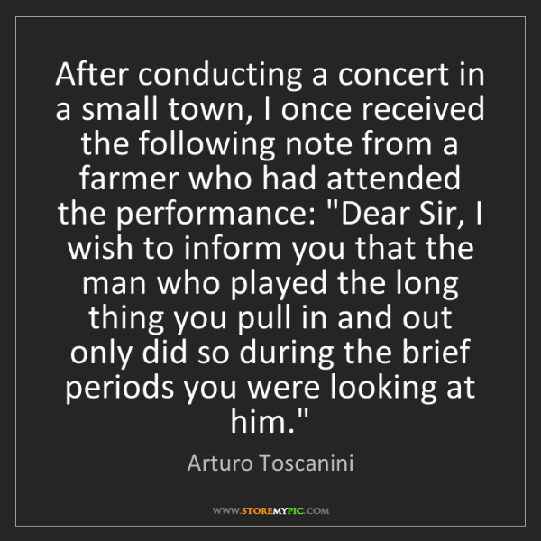 Arturo Toscanini: After conducting a concert in a small town, I once received...
