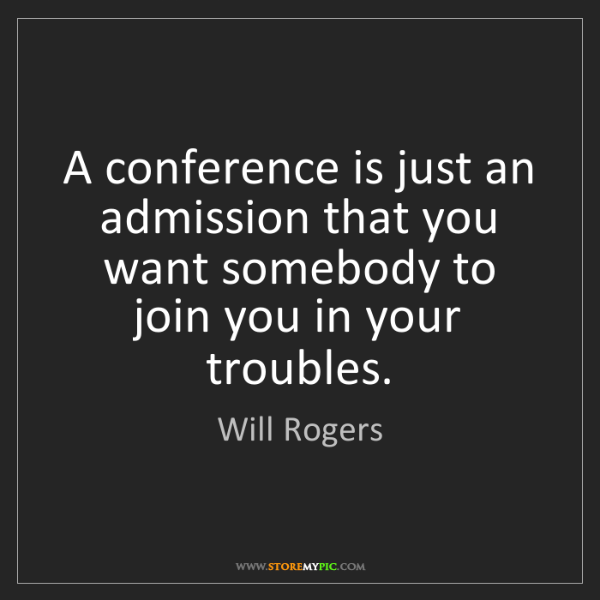 Will Rogers: A conference is just an admission that you want somebody...