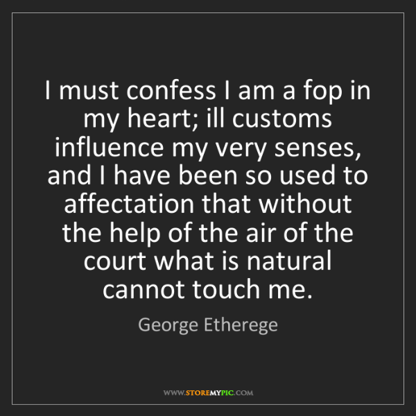George Etherege: I must confess I am a fop in my heart; ill customs influence...