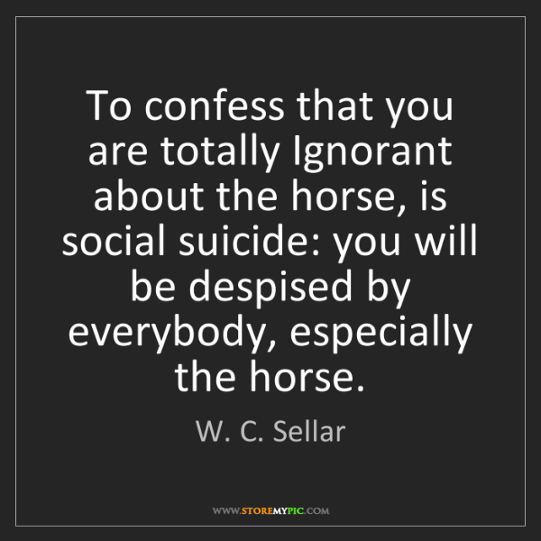 W. C. Sellar: To confess that you are totally Ignorant about the horse,...