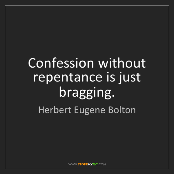 Herbert Eugene Bolton: Confession without repentance is just bragging.