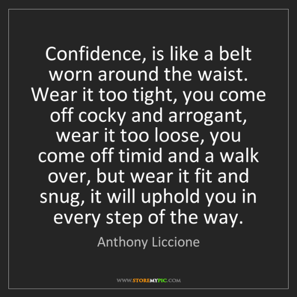 Anthony Liccione: Confidence, is like a belt worn around the waist. Wear...