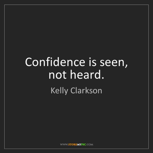 Kelly Clarkson: Confidence is seen, not heard.