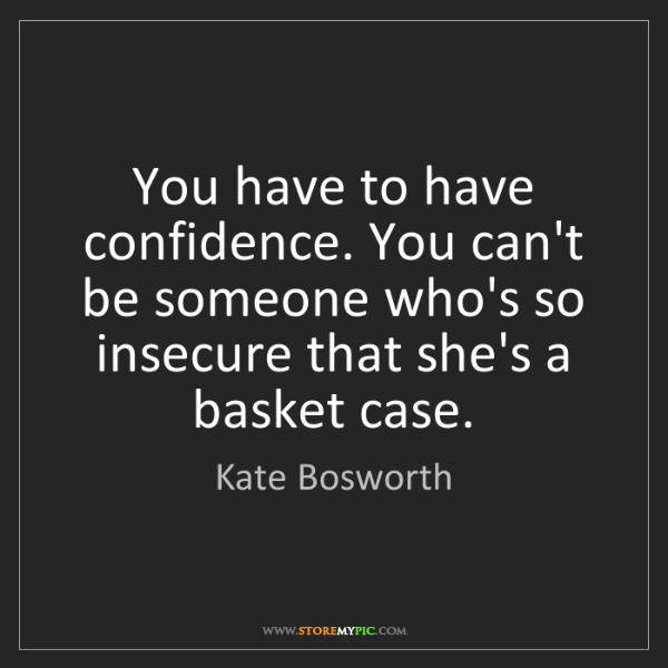 Kate Bosworth: You have to have confidence. You can't be someone who's...