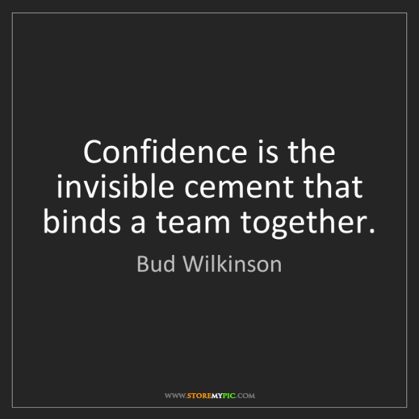 Bud Wilkinson: Confidence is the invisible cement that binds a team...