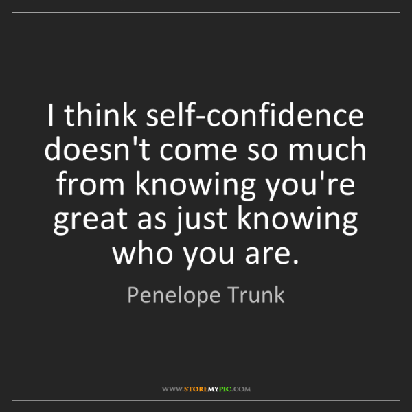 Penelope Trunk: I think self-confidence doesn't come so much from knowing...