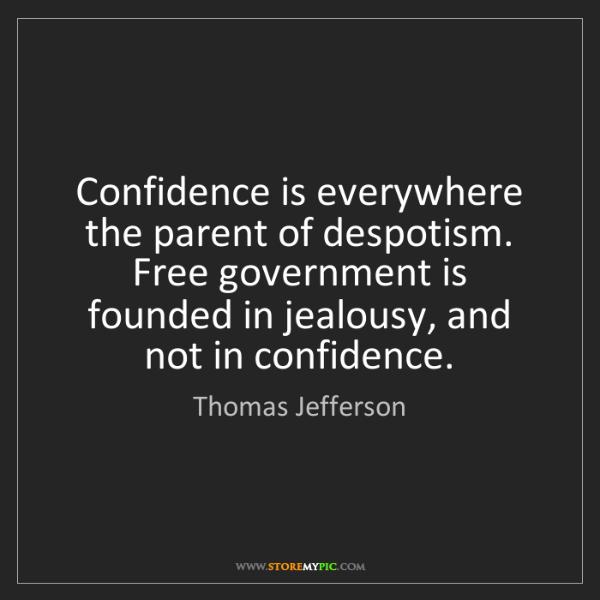 Thomas Jefferson: Confidence is everywhere the parent of despotism. Free...