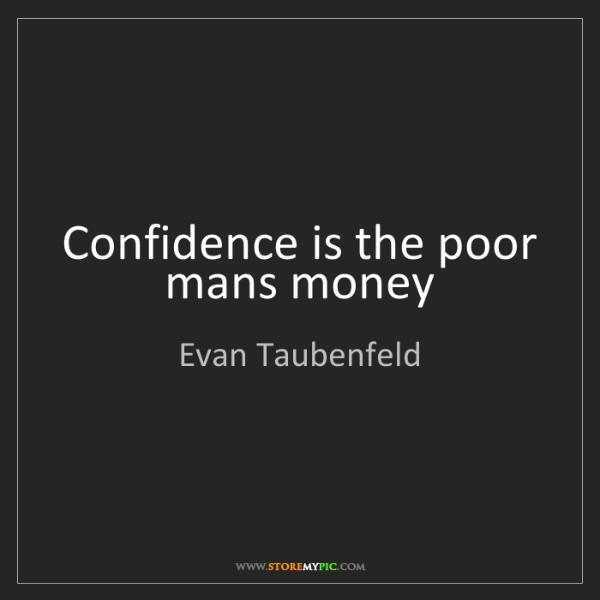 Evan Taubenfeld: Confidence is the poor mans money