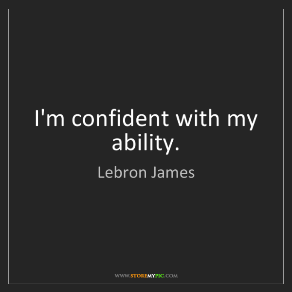 Lebron James: I'm confident with my ability.