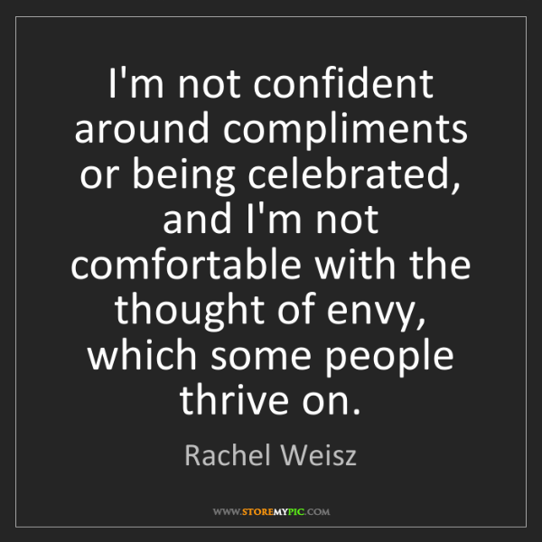 Rachel Weisz: I'm not confident around compliments or being celebrated,...