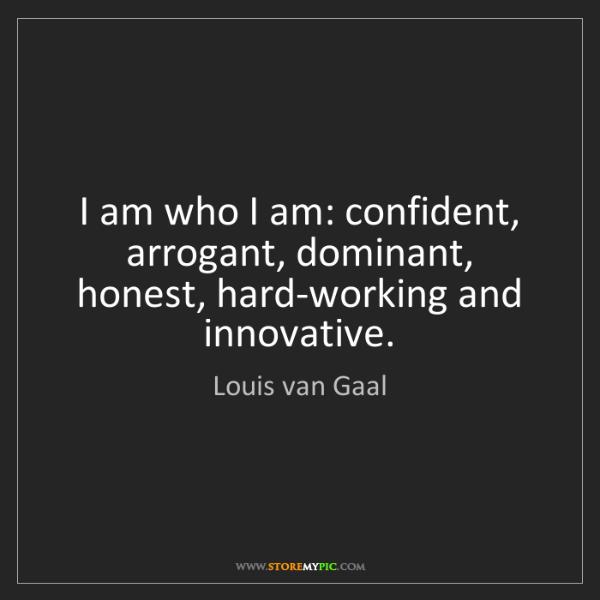 Louis van Gaal: I am who I am: confident, arrogant, dominant, honest,...