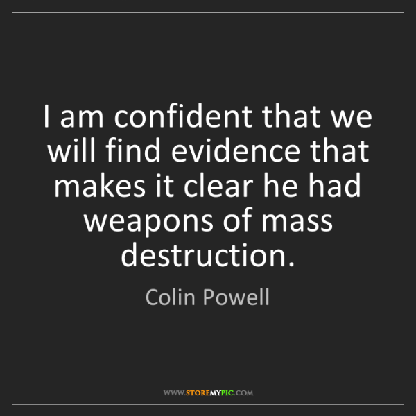 Colin Powell: I am confident that we will find evidence that makes...