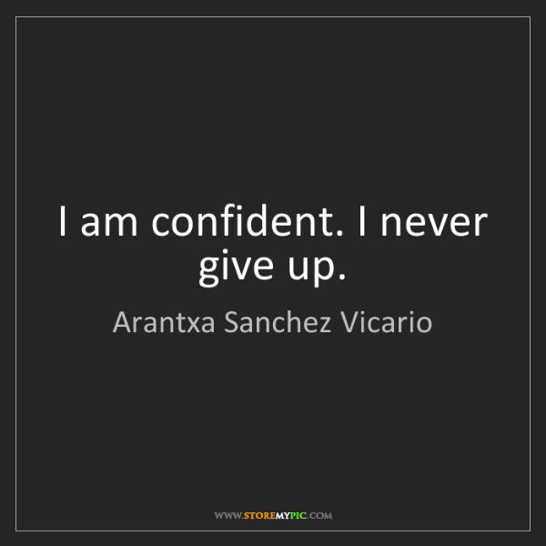 Arantxa Sanchez Vicario: I am confident. I never give up.