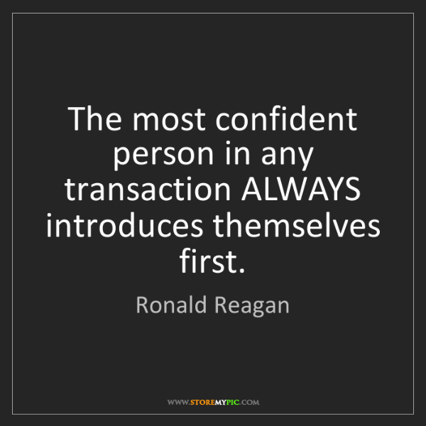Ronald Reagan: The most confident person in any transaction ALWAYS introduces...