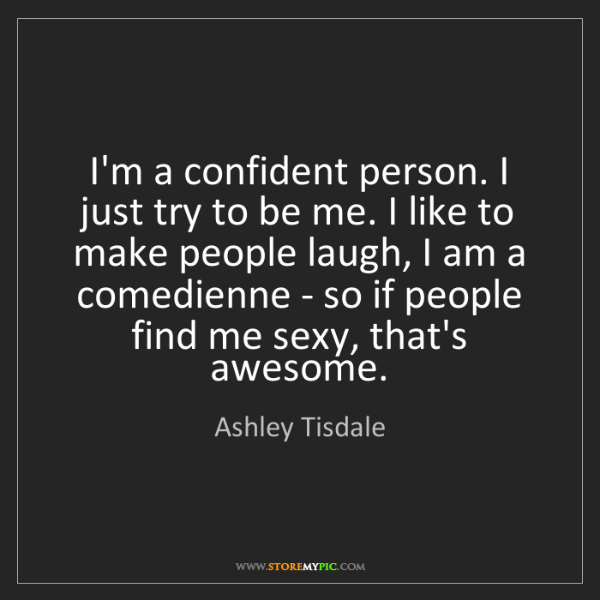 Ashley Tisdale: I'm a confident person. I just try to be me. I like to...