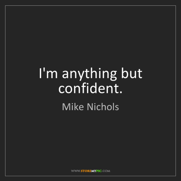 Mike Nichols: I'm anything but confident.