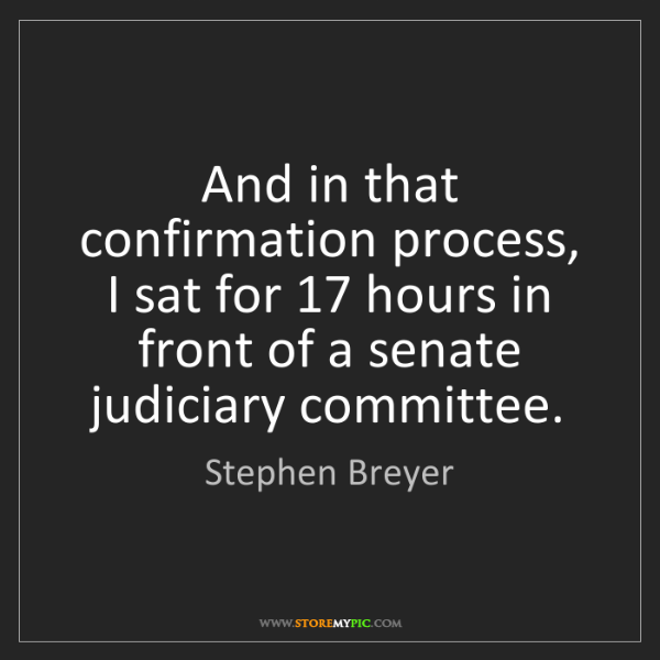 Stephen Breyer: And in that confirmation process, I sat for 17 hours...