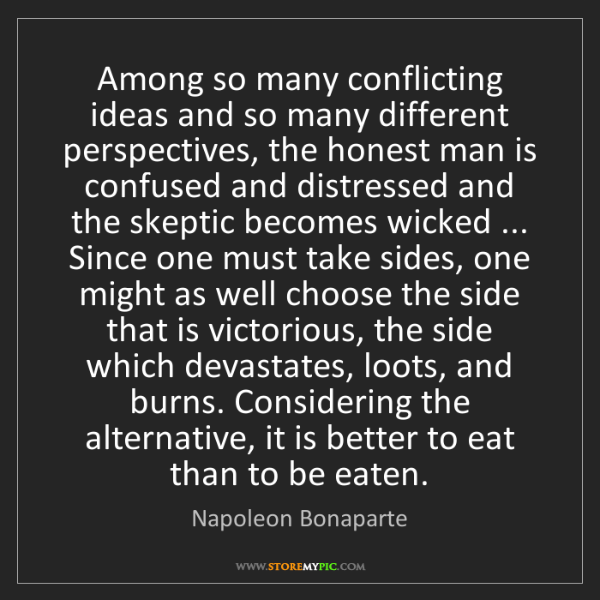 Napoleon Bonaparte: Among so many conflicting ideas and so many different...