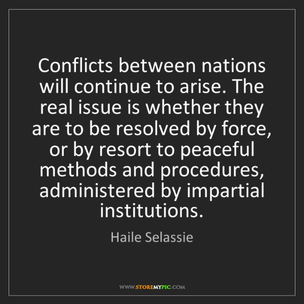 Haile Selassie: Conflicts between nations will continue to arise. The...
